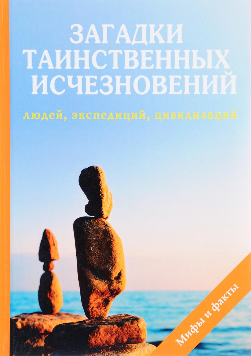 Загадки таинственных исчезновений людей, экспедиций, цивилизаций. Н. Ю. Дмитриева