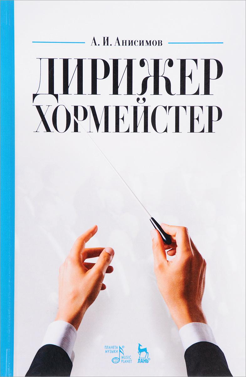 Дирижер-хормейстер. Учебное пособие. А. И. Анисимов