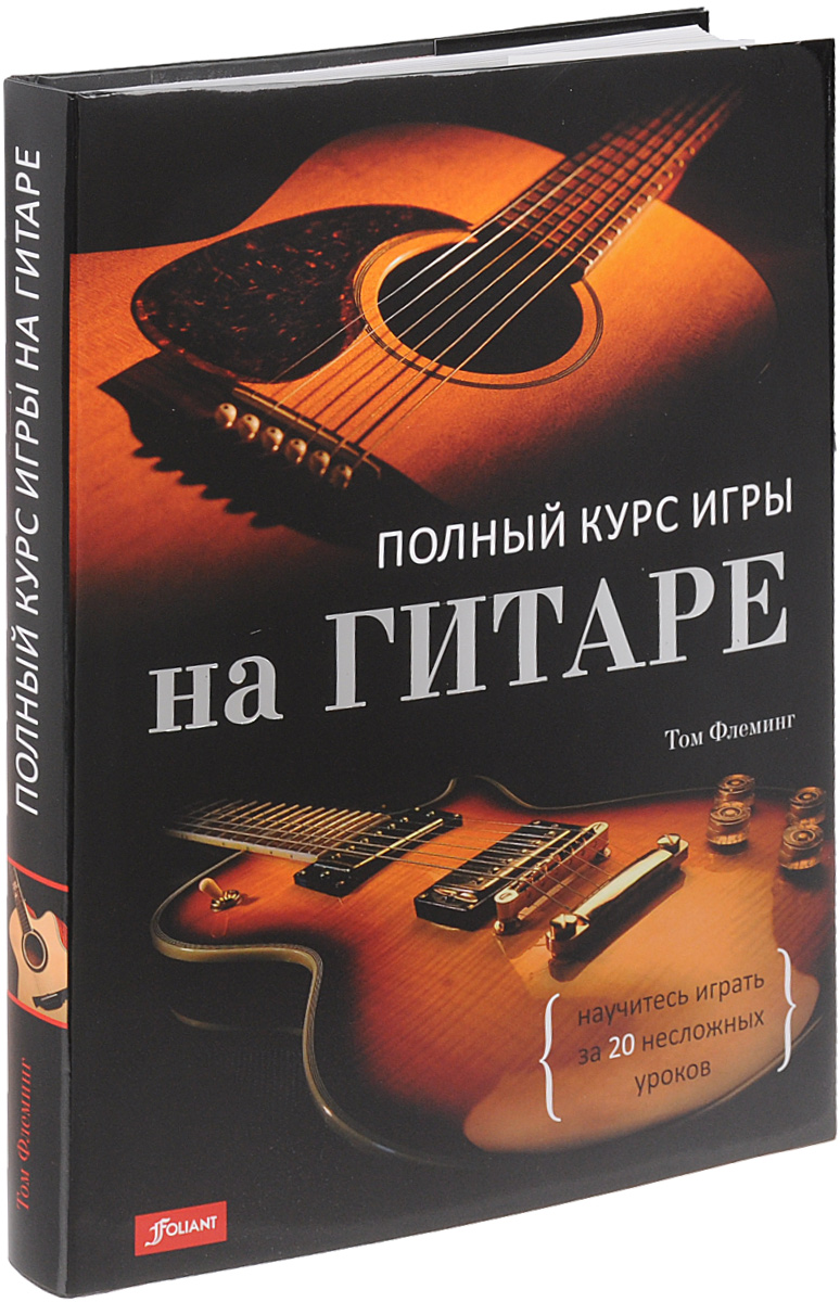 Том Флеминг Полный курс игры на гитаре. научитесь играть за 20 несложных уроков ISBN: 979-0-803854-76-4 чавычалов а уроки игры на гитаре полный курс обучения издание второе