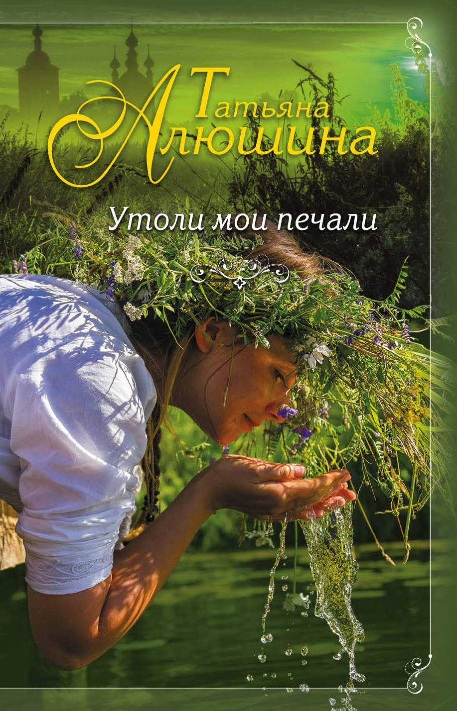 Татьяна Алюшина Утоли мои печали ISBN: 978-5-699-98490-9 татьяна алюшина счастье среднего возраста