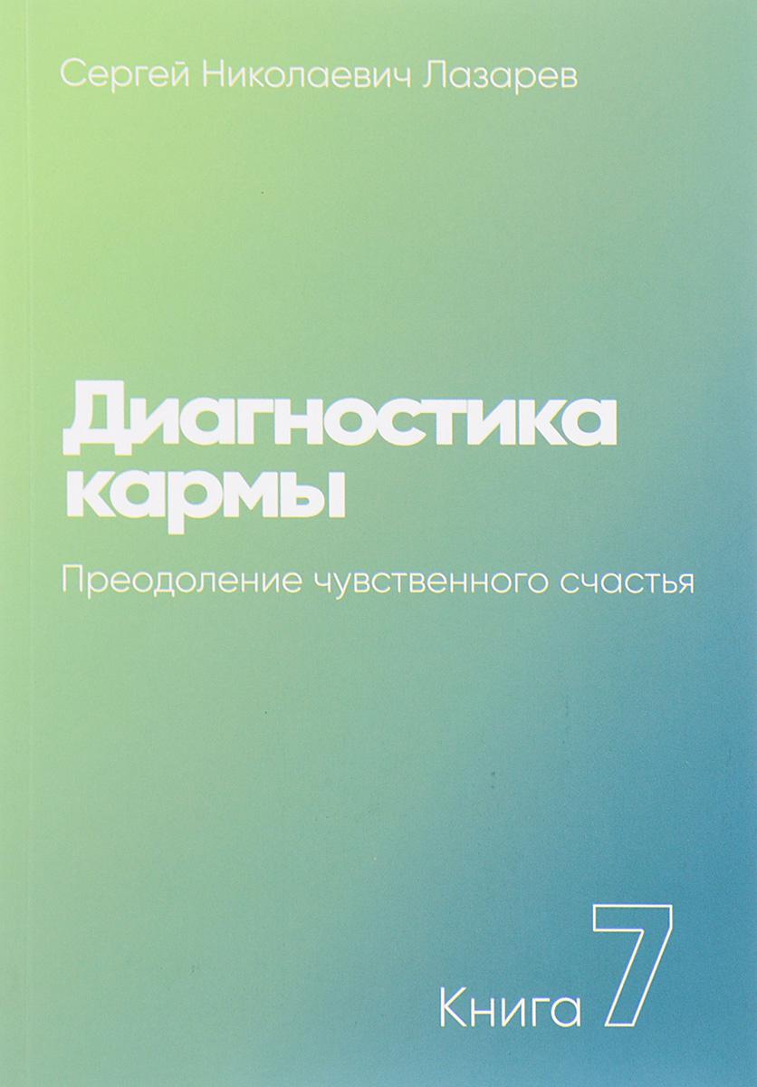 Диагностика кармы. Книга 7. Преодоление чувственного счастья. С. Лазарев