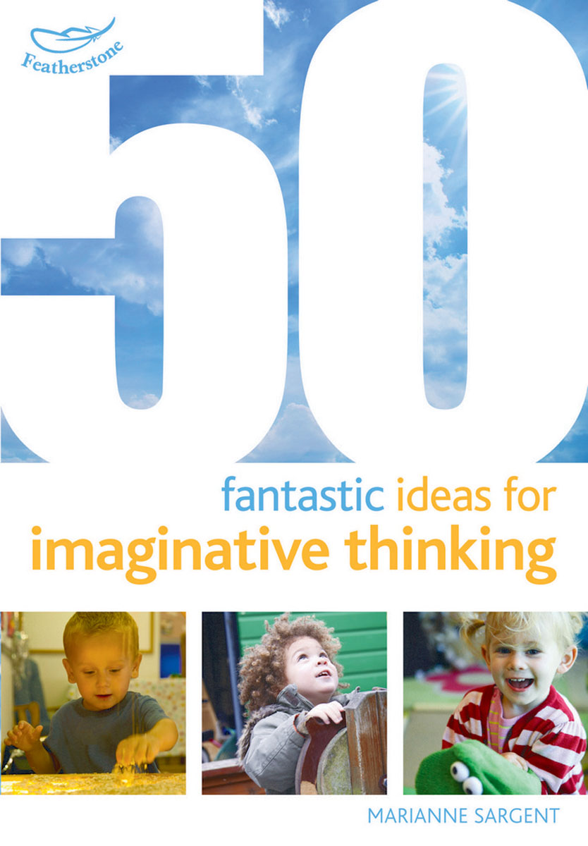 50 Fantastic Ideas for Imaginative Thinking 100 ideas for early years practitioners forest school