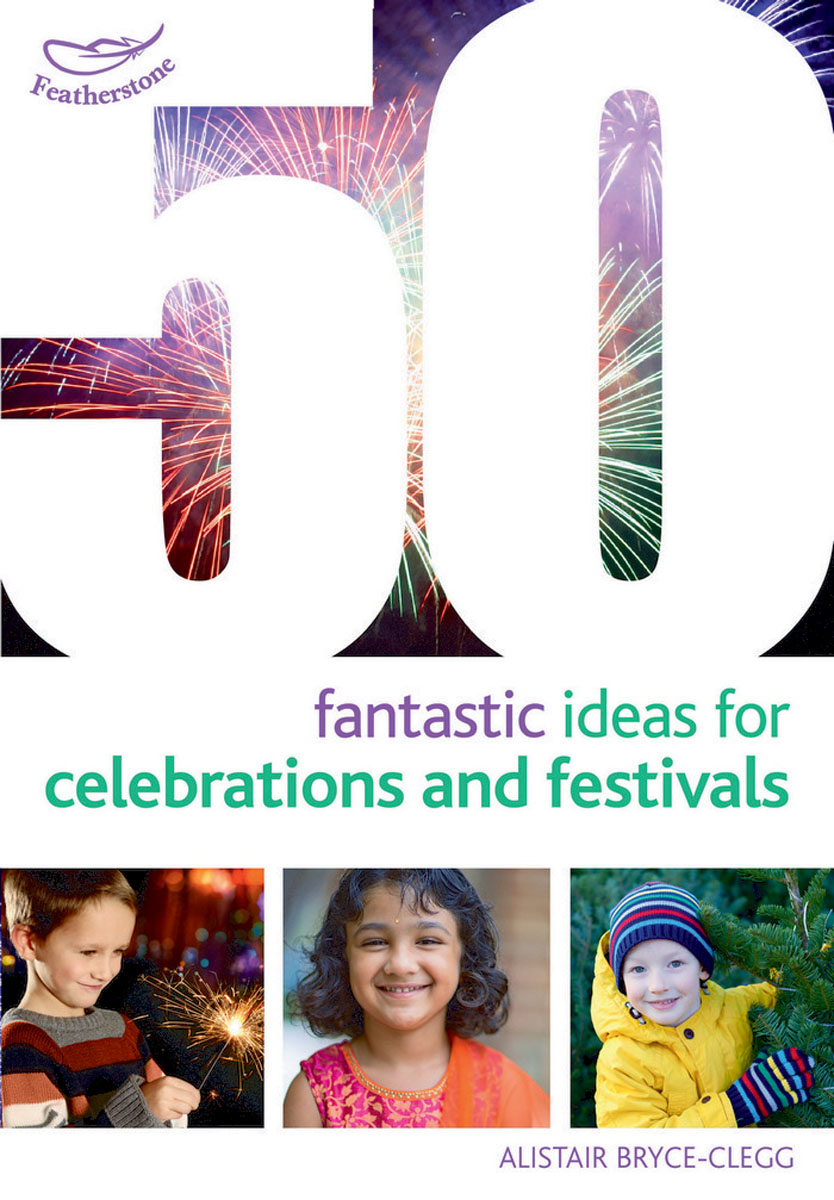 50 Fantastic Ideas for Celebrations and Festivals 100 ideas for early years practitioners forest school