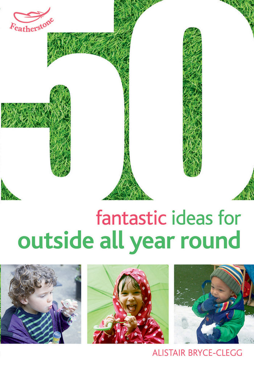 50 Fantastic Ideas for Outside All Year Round 100 ideas for early years practitioners forest school
