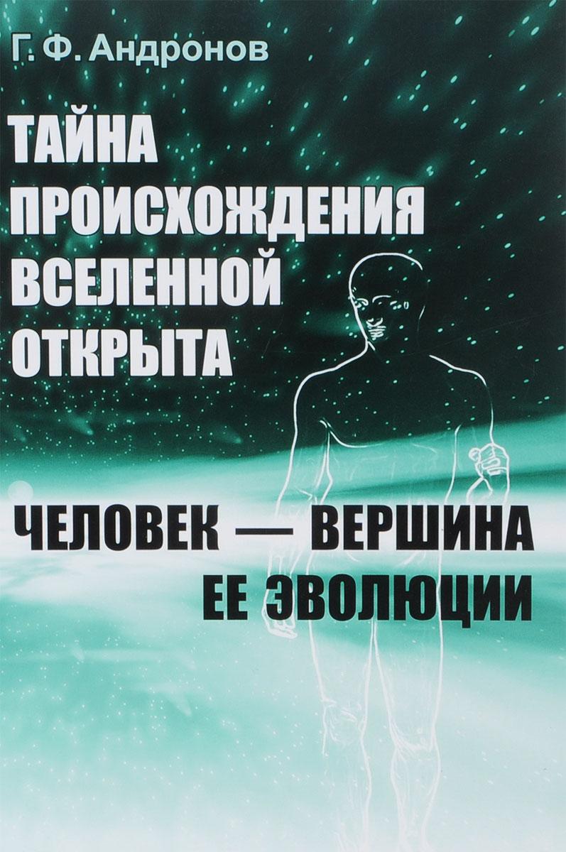 Г. Ф. Андронов Тайна происхождения Вселенной открыта. Человек - вершина ее эволюции