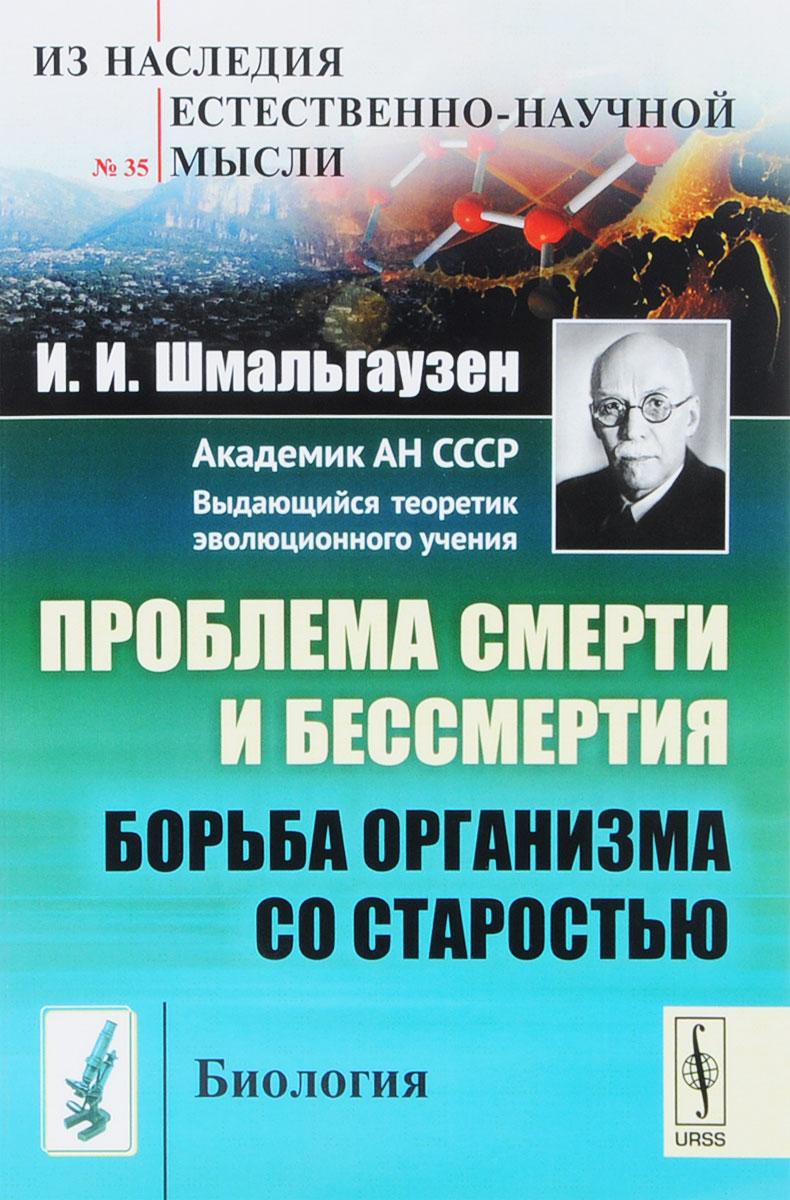 Zakazat.ru: Проблема смерти и бессмертия. Борьба организма со старостью. И. И. Шмальгаузен