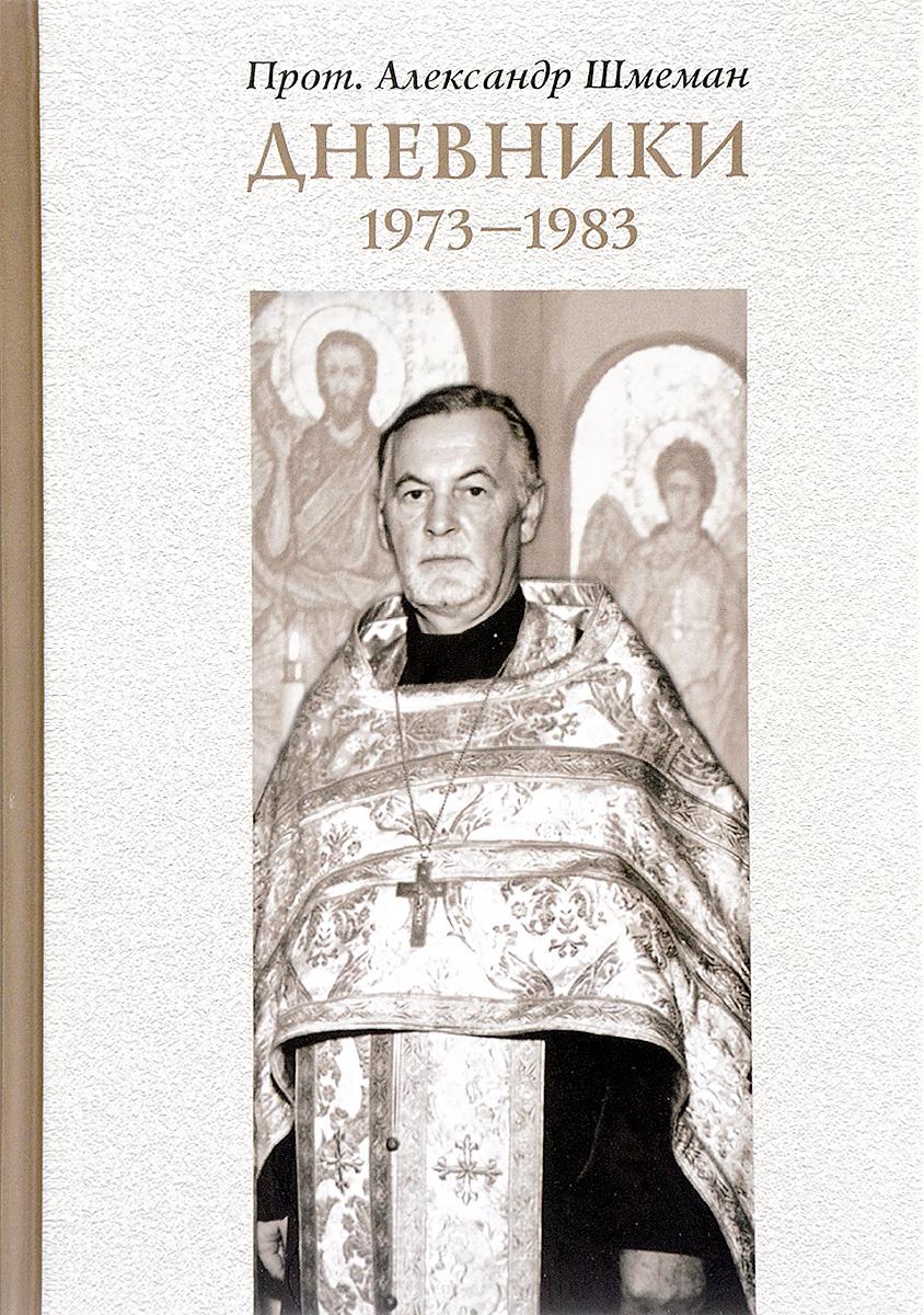 Протоиерей Александр Шмеман Протоиерей Александр Шмеман. Дневники. 1973-1983 митрофорный протоиерей александр введенский воскресение христово
