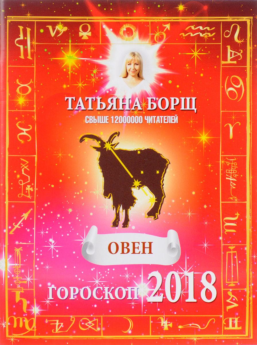 Татьяна Борщ Овен. Гороскоп на 2018 год татьяна борщ лев гороскоп на 2017 год isbn 978 5 17 097513 6