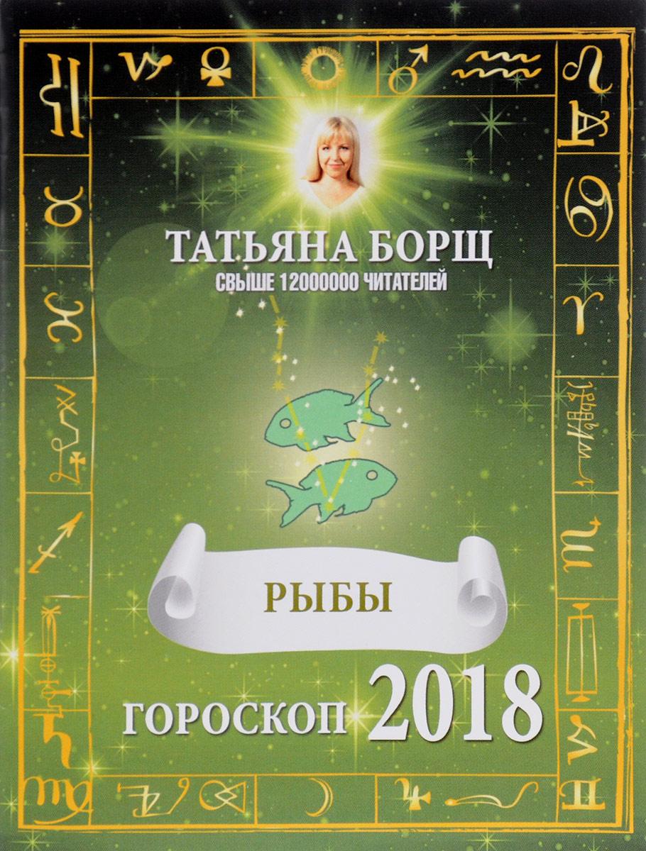 Татьяна Борщ Рыбы. Гороскоп на 2018 год татьяна борщ лев гороскоп на 2017 год isbn 978 5 17 097513 6
