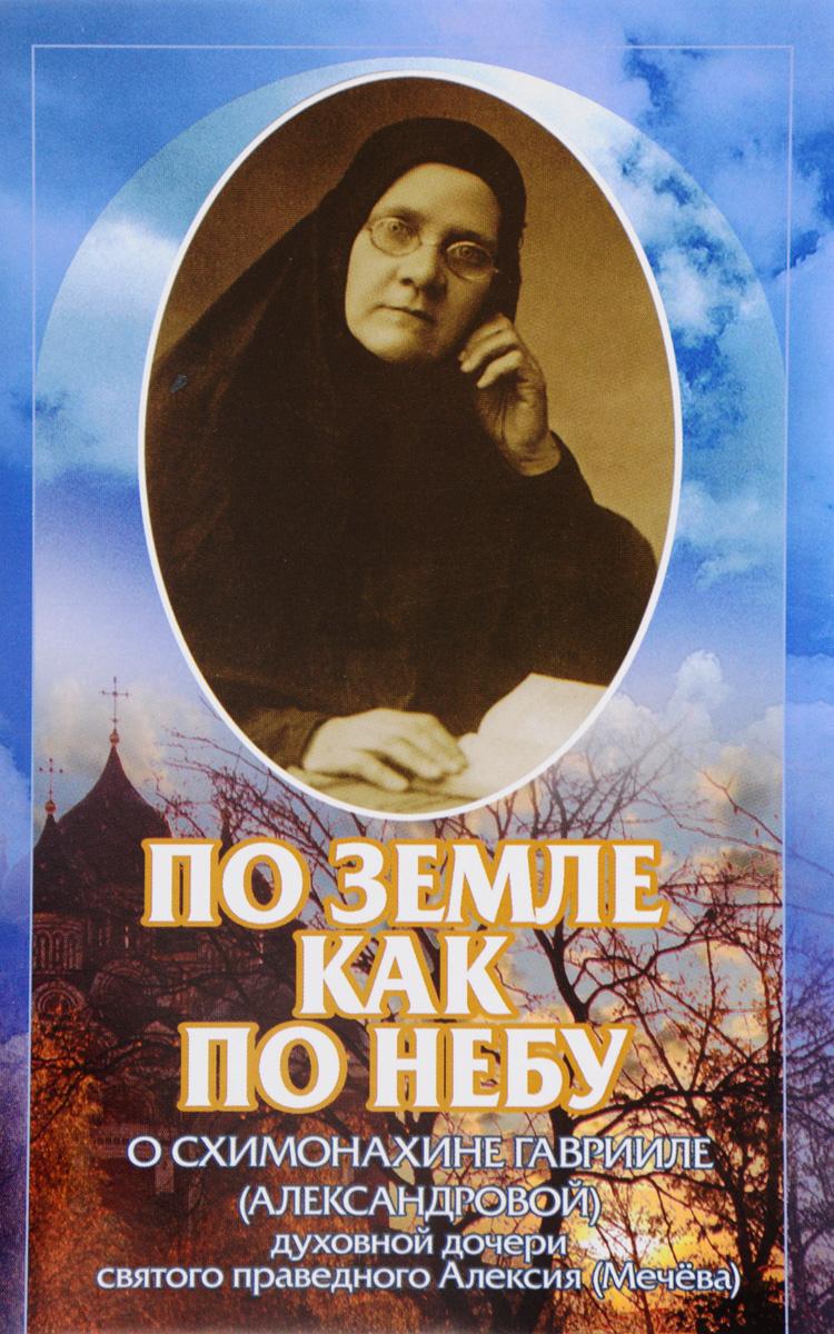 По земле как по небу. О схимонахине Гаврииле (Александровой) – духовной дочери святого праведного Алексия (Мечева)
