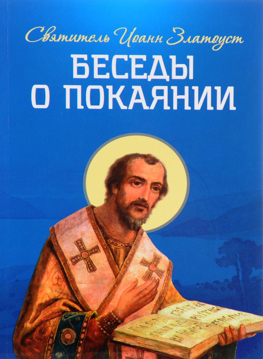 Святитель Иоанн Златоуст Беседы о покаянии святитель иоанн златоуст о христианской любви