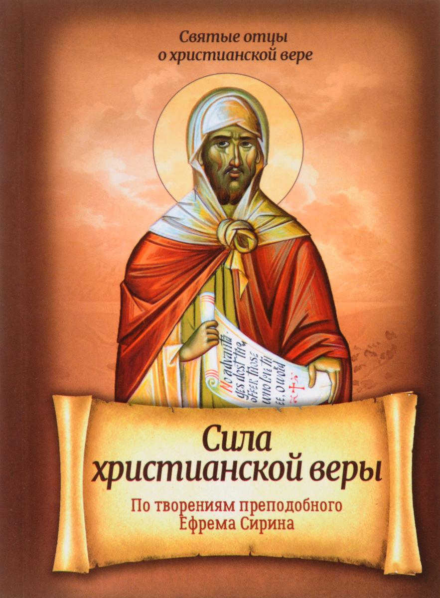 Преподобный Ефрем Сирин Сила христианской веры. По творениям Преподобного Ефрема Сирина сила любви по творениям преподобного ефрема сирина