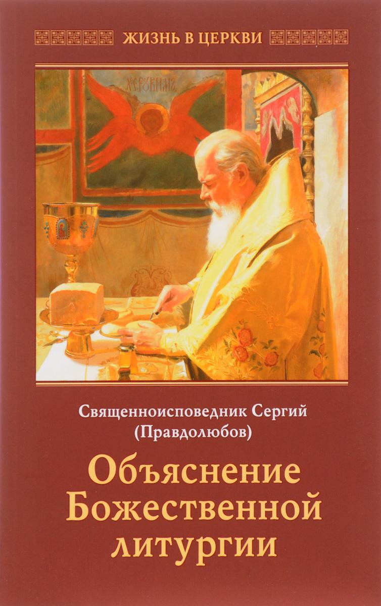 Священноисповедник Сергий (Правдолюбов) Объяснение Божественной литургии толстой л отец сергий