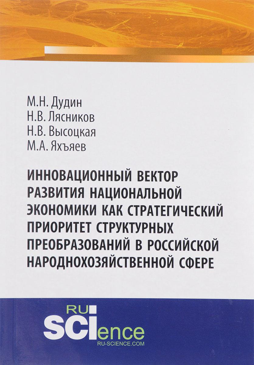Инновационный вектор развития национальной экономики как стратегический приоритет структурных преобразований в российской народнохозяйственной сфере. Монография