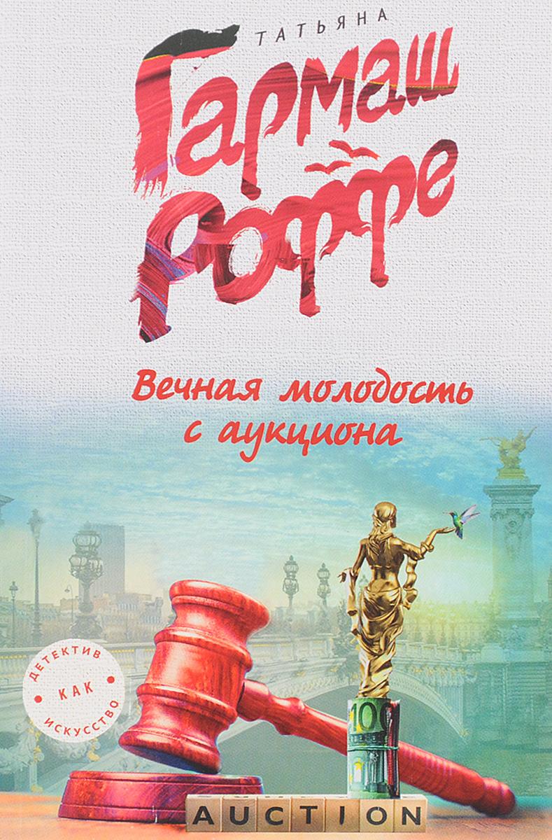Татьяна Гармаш-Роффе Вечная молодость с аукциона вечная молодость с аукциона