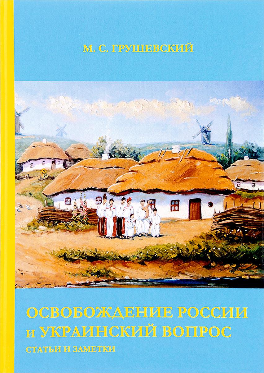 М. С. Грушевский Освобождение России и Украинский вопрос: Статьи и заметки