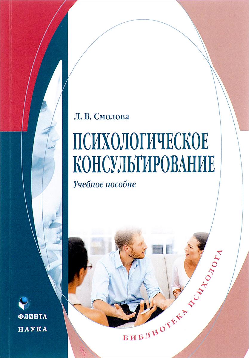 Психологическое консультирование. Учебное пособие. Л. В. Смолова
