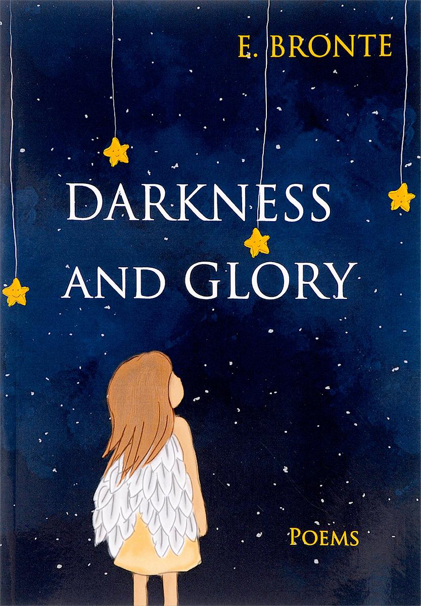 E. Bronte Darkness and Glory = Тьма и славы: сборник стихов на англ.яз. Bronte E. bronte e wuthering heights грозовой перевал роман на англ яз