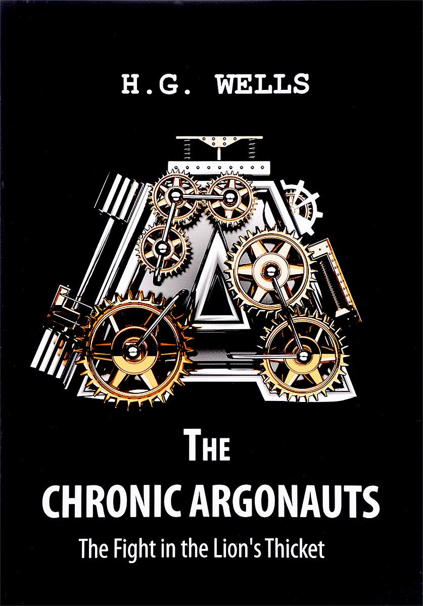 Герберт Джордж Уэллс The Chronic Argonauts, and The Fight in the Lion's Thicket / Аргонавты времени и Битва в львиных зарослях герберт уэллс машина времени the time machine метод комментированного чтения