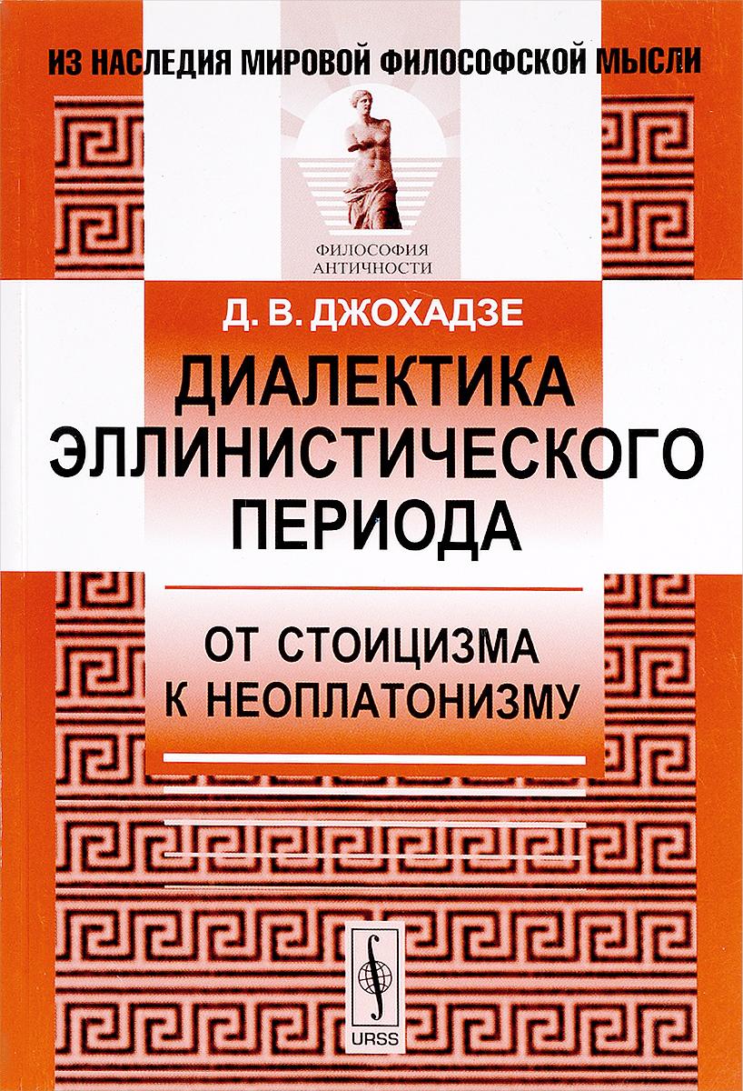 Д. В. Джохадзе Диалектика эллинистического периода. От стоицизма к неоплатонизму критика экзистенциалистской концепции диалектики