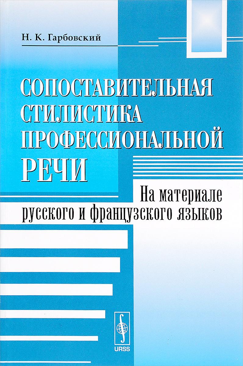 Н. К. Гарбовский Сопоставительная стилистика профессиональной речи. На материале русского и французского языков
