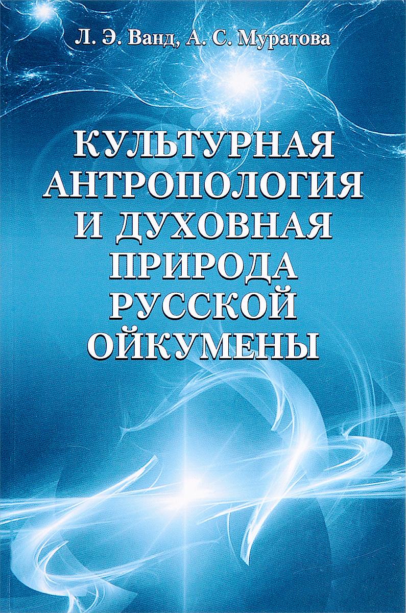 Культурная антропология и духовная природа русской ойкумены. Л. Э. Ванд, А. С. Муратова