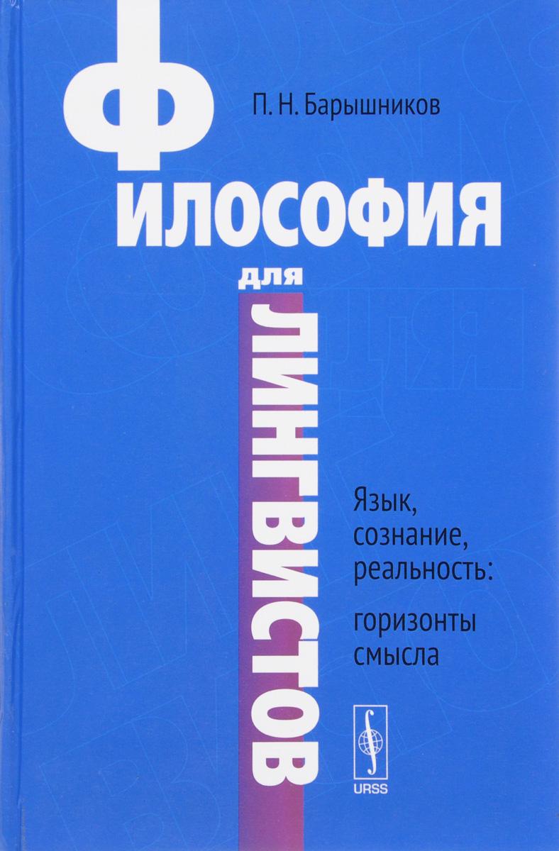 Философия для лингвистов. Язык, сознание, реальность. Горизонты смысла. Учебное посоьие. П. Н. Барышников