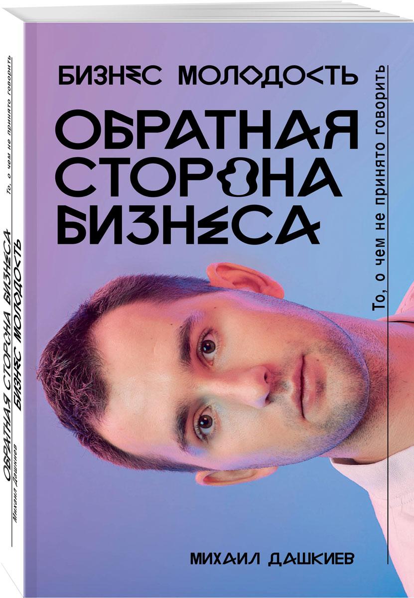Михаил Дашкиев Обратная сторона бизнеса. То, о чем не принято говорить о чем мечтать как понять чего хочешь на самом деле и как этого добиться