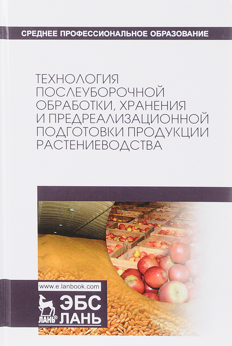 Технология послеуборочной обработки, хранения и предреализационной подготовки продукции растениеводства. Учебное пособие