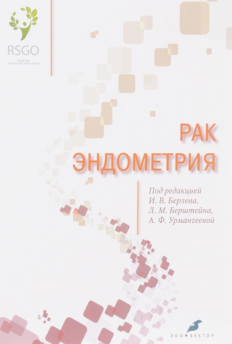 А. Ф. Урманчеева, Е. Бахидзе, И. В. Берлев , Л. М. Берштейн Рак эндометрия современные технологии в диагностике и лечении рака эндометрия