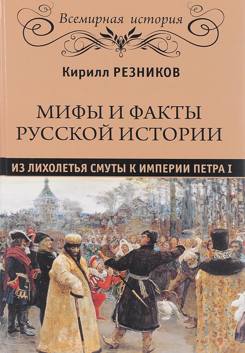 Кирилл Резников Мифы и факты русской истории. От лихолетья Смуты до империи Петра