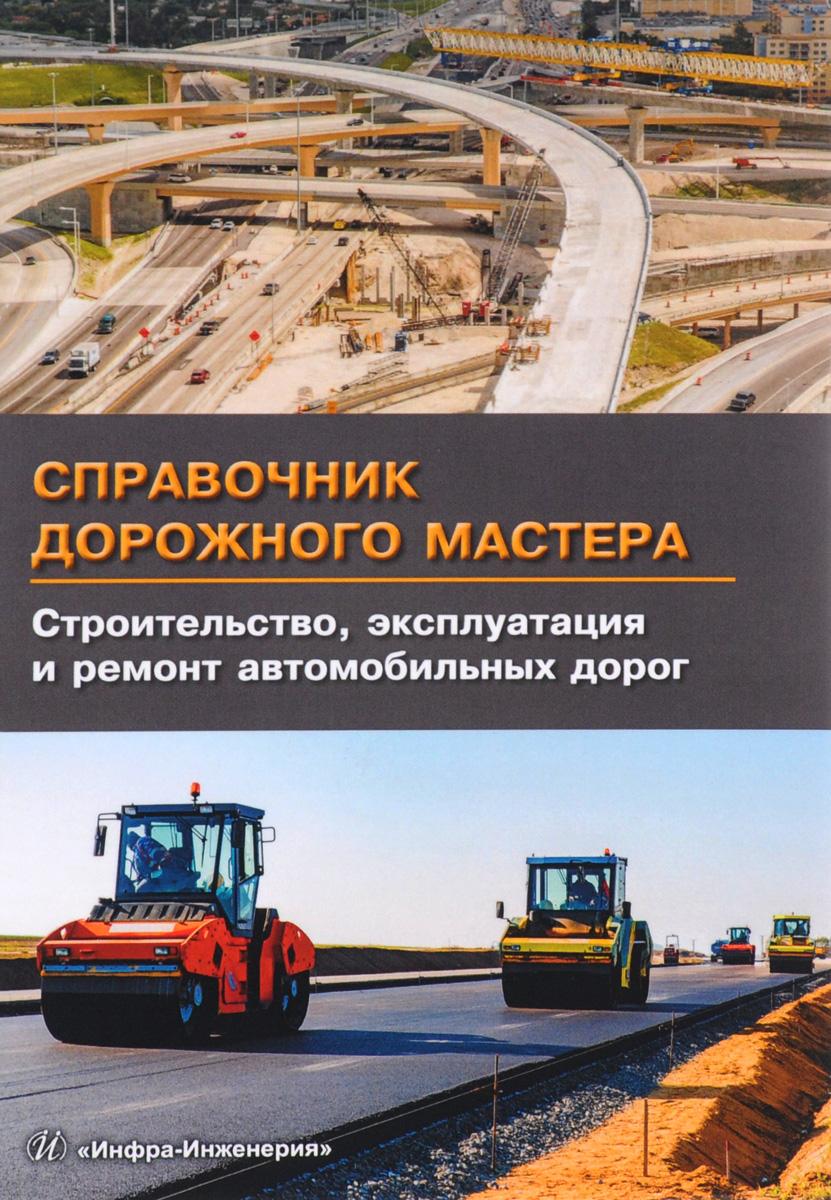 Справочник дорожного мастера. Строительство, эксплуатация и ремонт автомобильных дорог. Учебное пособие