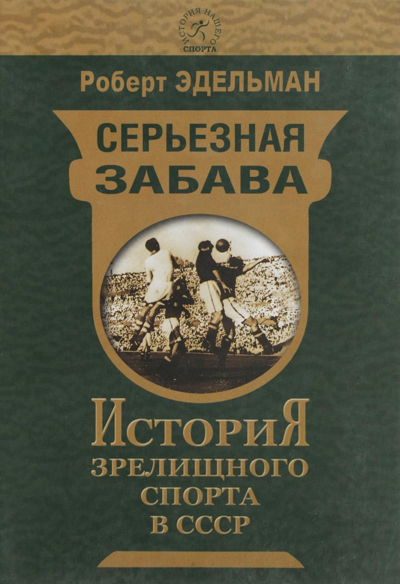 Серьёзная забава. История зрелищного спорта в СССР. Роберт Эдельман