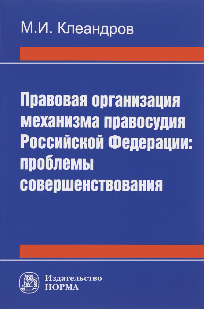 М. И. Клеандров Правовая организация механизма правосудия Российской Федерации. Проблемы совершенствования