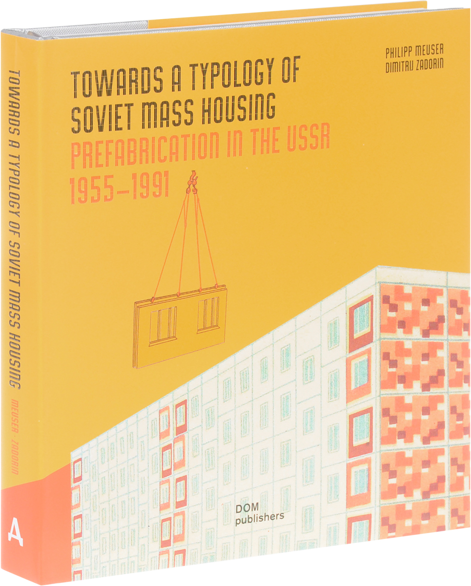 Philipp Meuser, Dimitrij Zadorin Towards a Typology of Soviet Mass Housing: Prefabication in the USSR 1955-1991 bremzen a mastering the art of soviet cooking