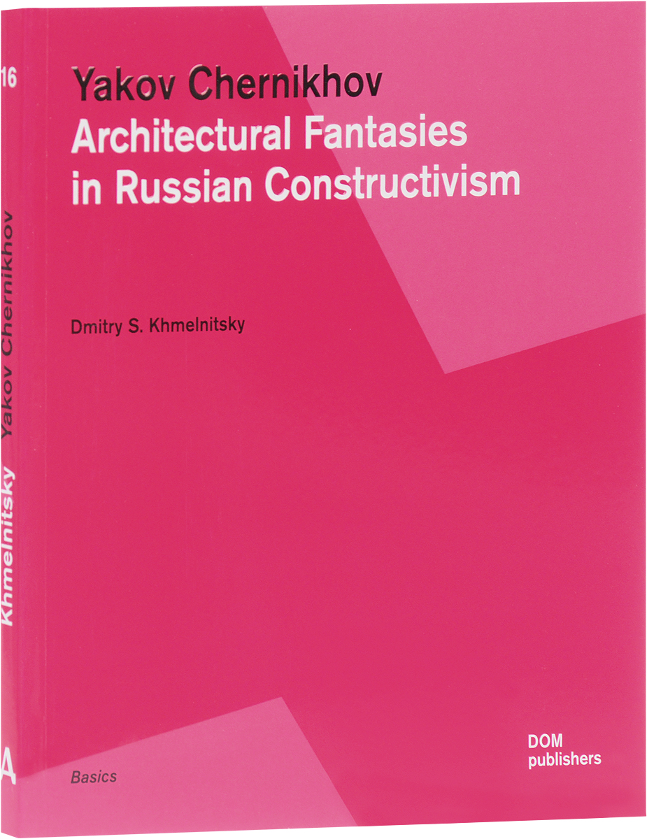 Dmitry S. Khmelnitsky Yakov Chernikhov: Architectural Fantasies in Russian Constructivism a force presents volume 2