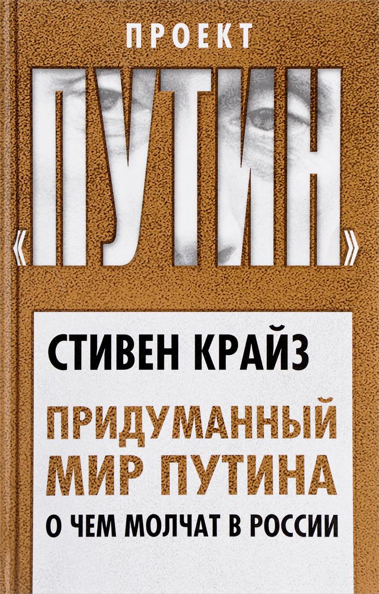 Стивен Крайз Придуманный мир Путина. О чем молчат в России