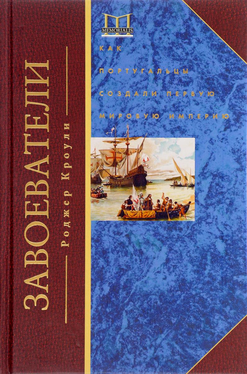 Завоеватели. Как португальцы построили первую мировую империю. Роджер Кроули