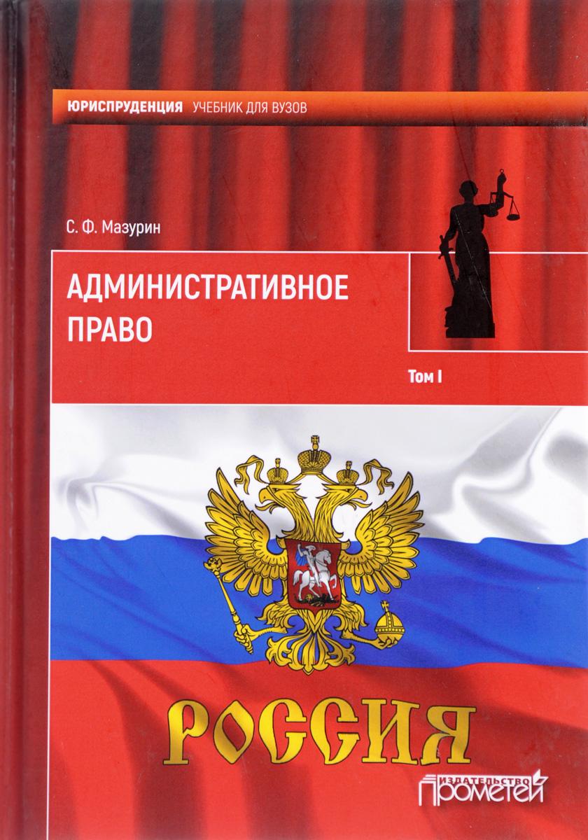 С. Ф. Мазурин Административное право. Учебник. В 2 томах. Том 1
