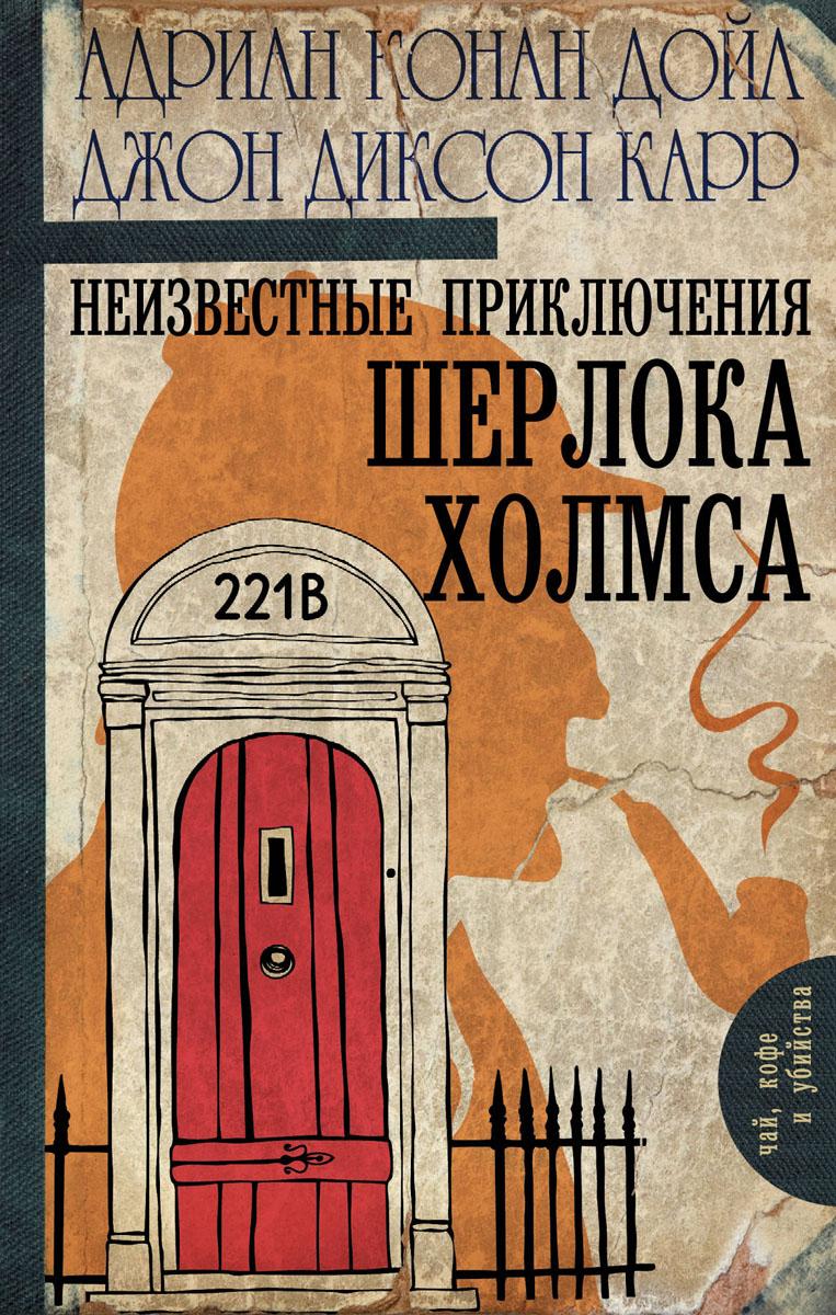 Артур Конан Дойл, Джон Диксон Карр Неизвестные приключения Шерлока Холмса артур конан дойл дело о золотом пенсне