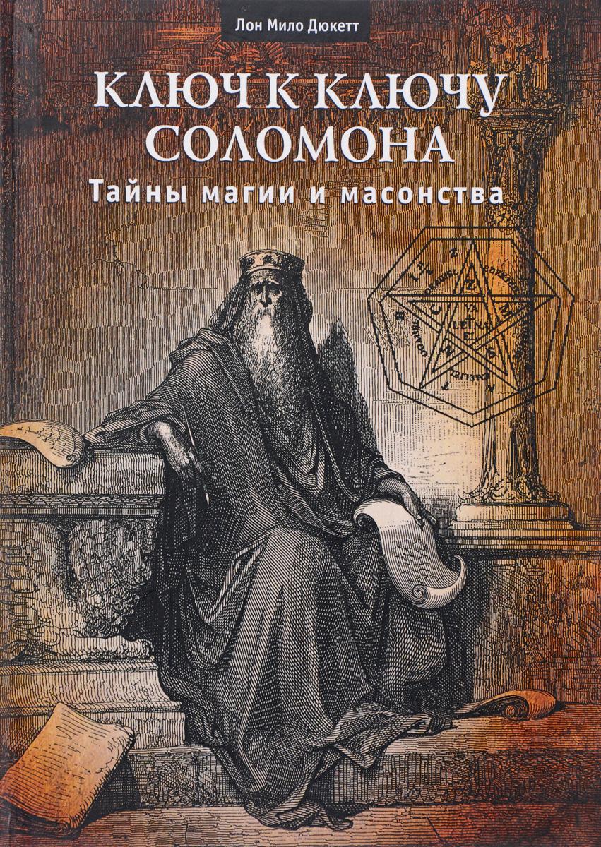Ключ к ключу Соломона. Тайны магии и масонства. Лон Мило Дюкетт