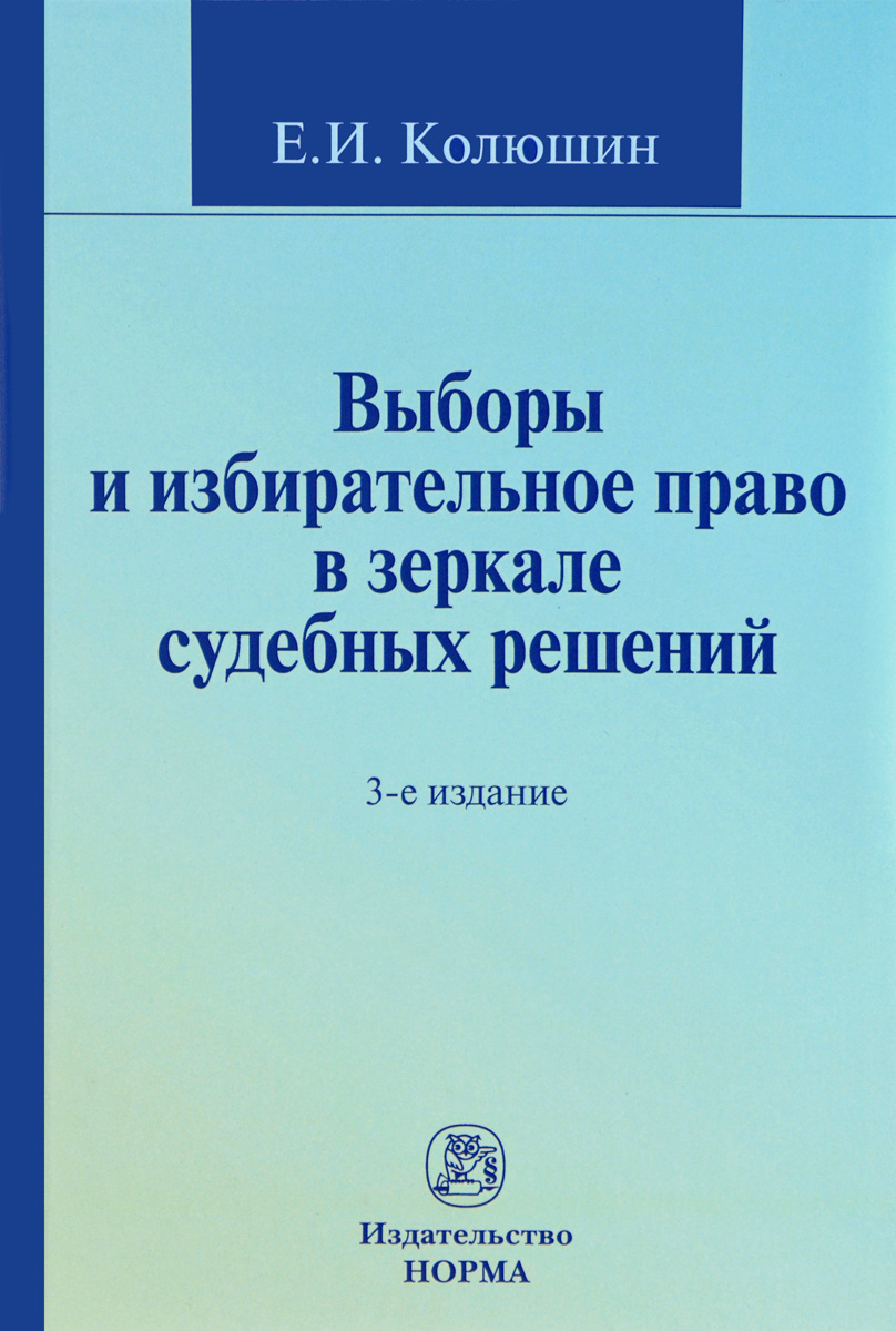 Е. И. Колюшин Выборы и избирательное право в зеркале судебных решений. Учебное пособие