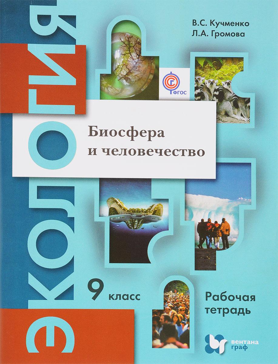 B. C. Кучменко, Л. А. Громова Экология. Биосфера и человечество. 9 класс. Рабочая тетрадь ISBN: 978-5-360-06426-8 в а алексеенко жизнедеятельность и биосфера