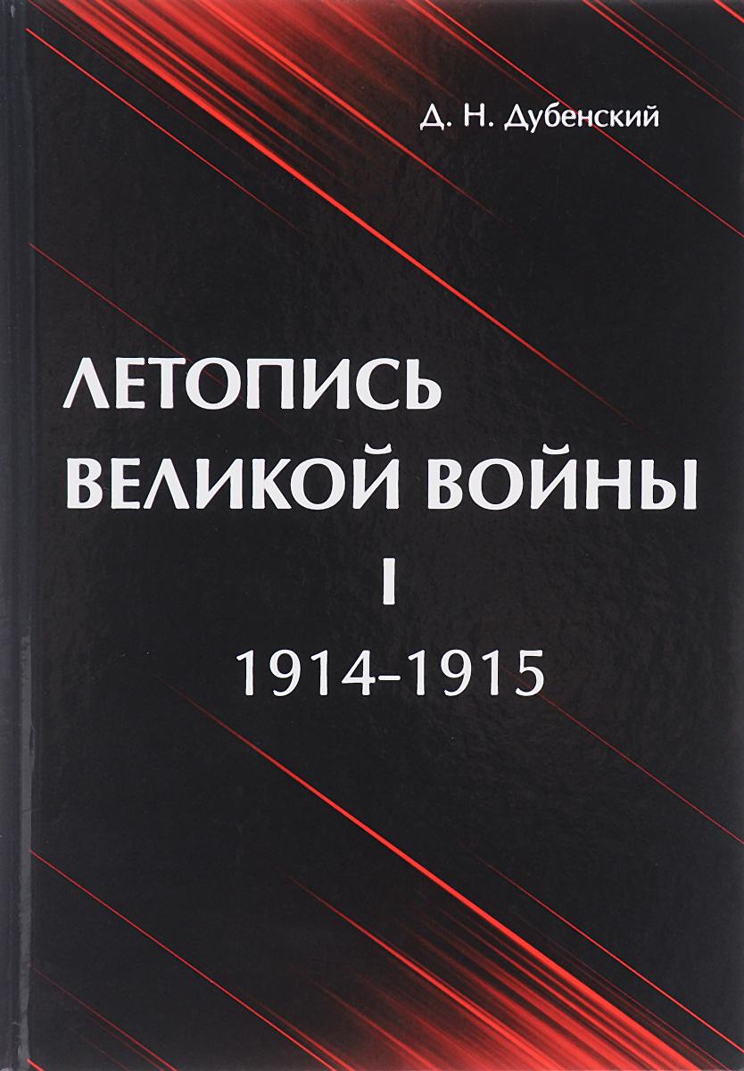 Д. Н. Дубенский Летопись Великой Войны. В 3 томах. Том 1. 1914-1915