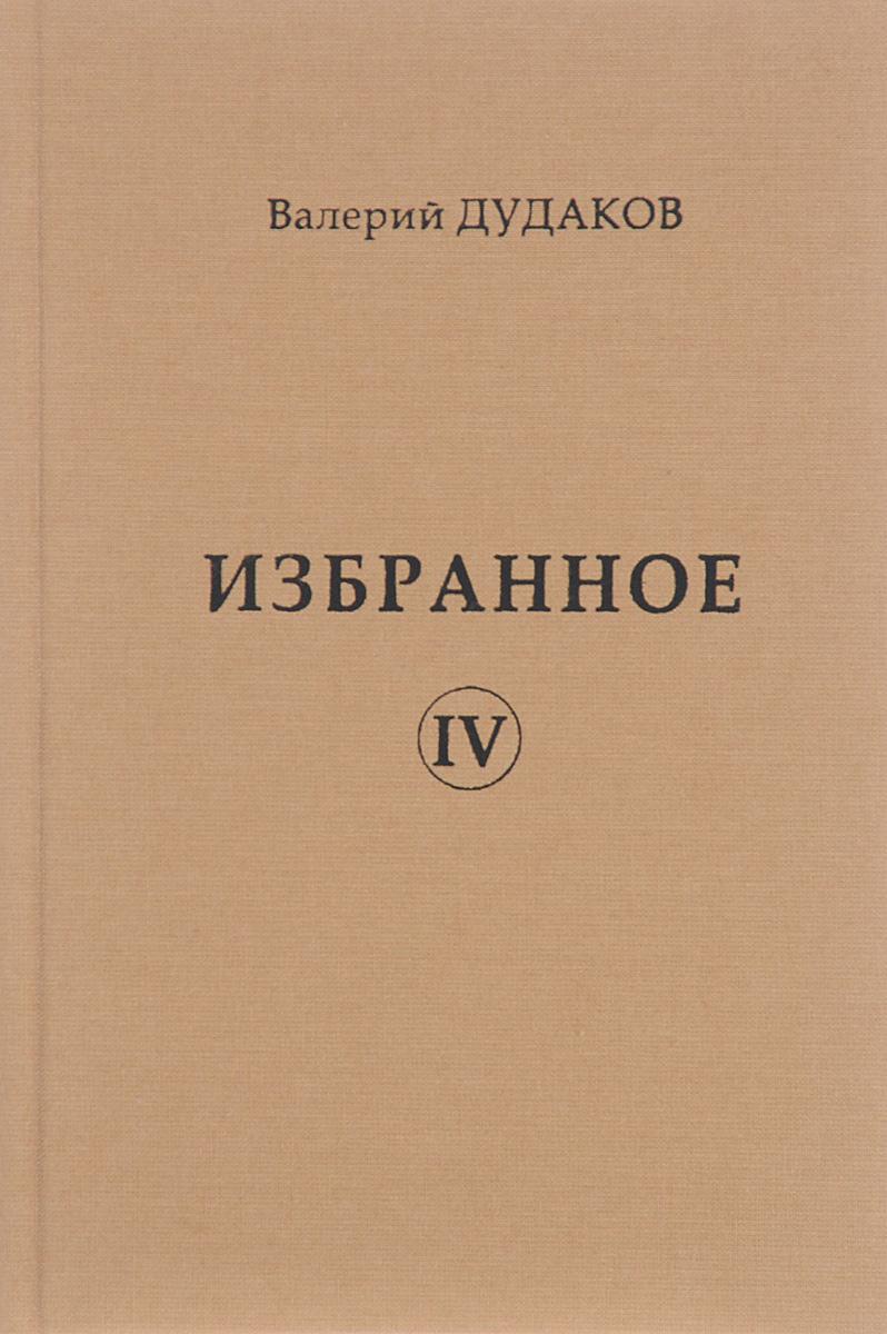 Валерий Дудаков Валерий Дудаков. Избранное. Том 4 валерий латынин валерий латынин избранное поэзия