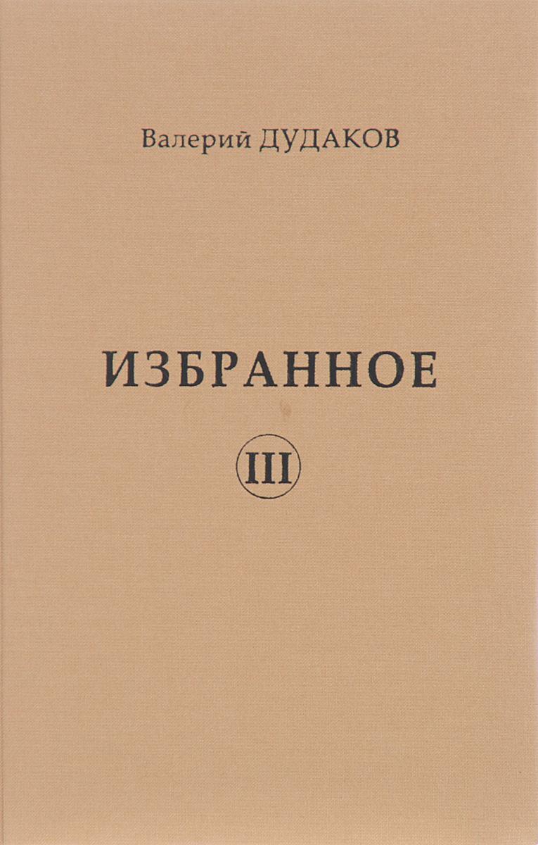 Валерий Дудаков Валерий Дудаков. Избранное. Том 3 валерий латынин валерий латынин избранное поэзия