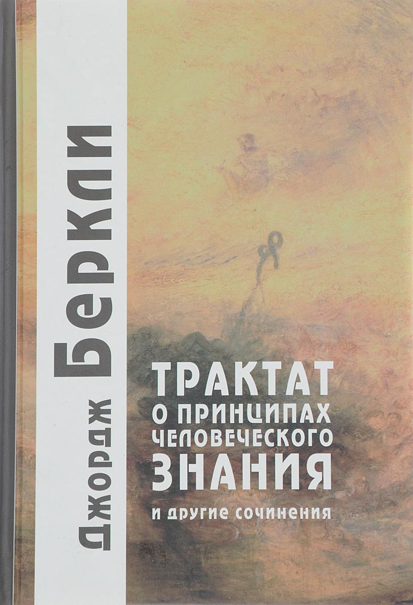 Джордж Беркли Трактат о принципах человеческого знания и другие сочинения