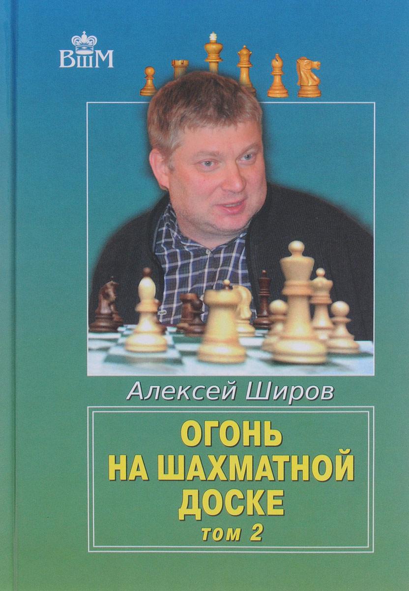 Огонь на шахматной доске. Том 2. Алексей Широв