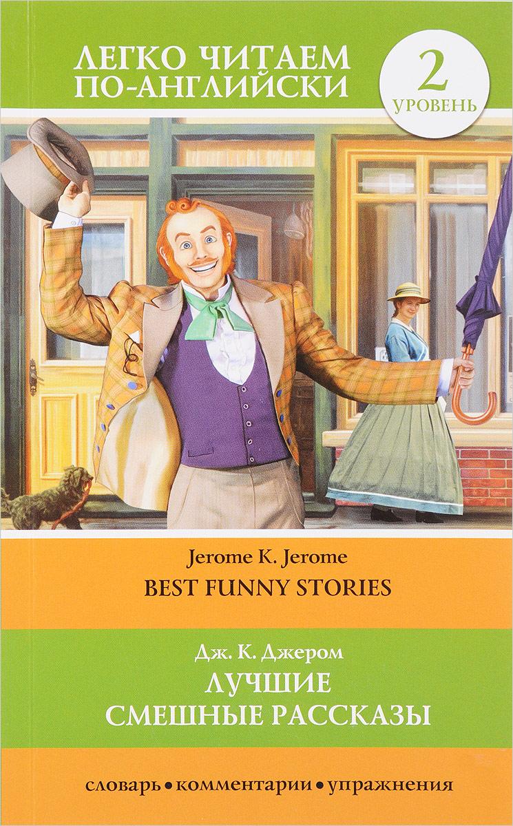 Дж. К. Джером Best Funny Stories / Лучшие смешные рассказы. Уровень 2 кочнева инна анатольевна funny stories веселые истории