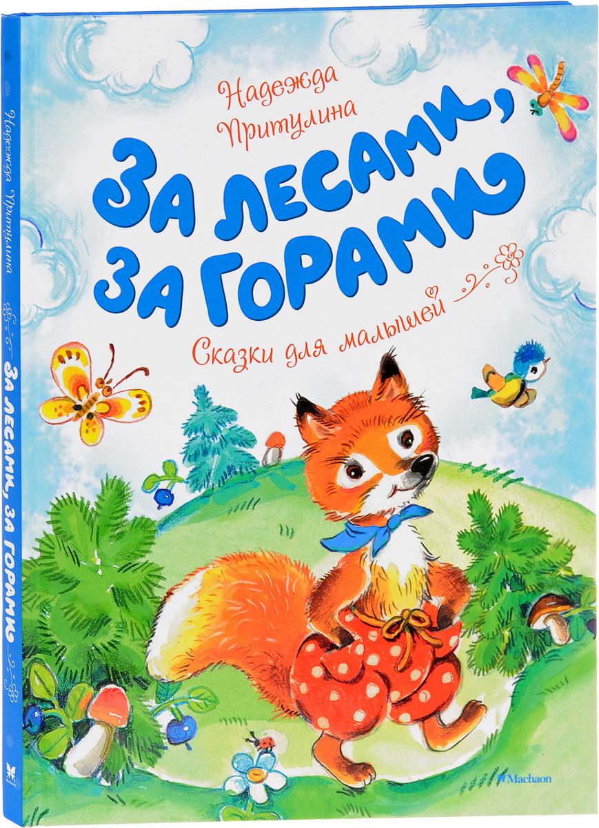 Надежда Притулина За лесами, за горами. Сказки для малышей надежда притулина как звери в лес за грибами ходили